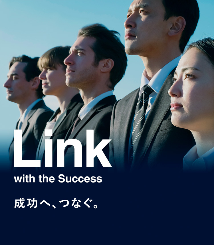 Link with the Success 成功へ、つなぐ。
