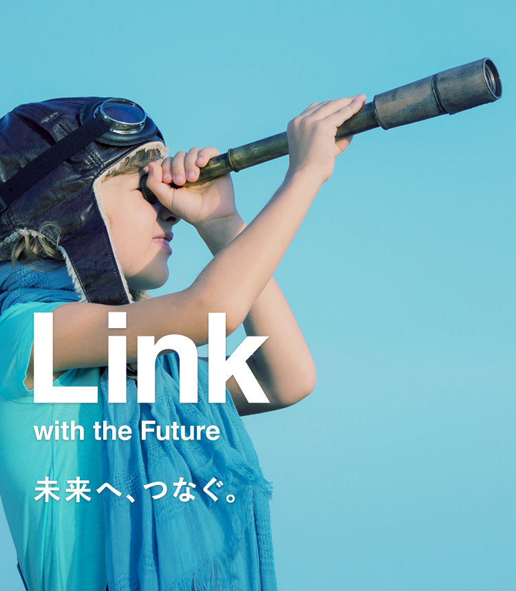Link with the Future 未来へ、つなぐ。
